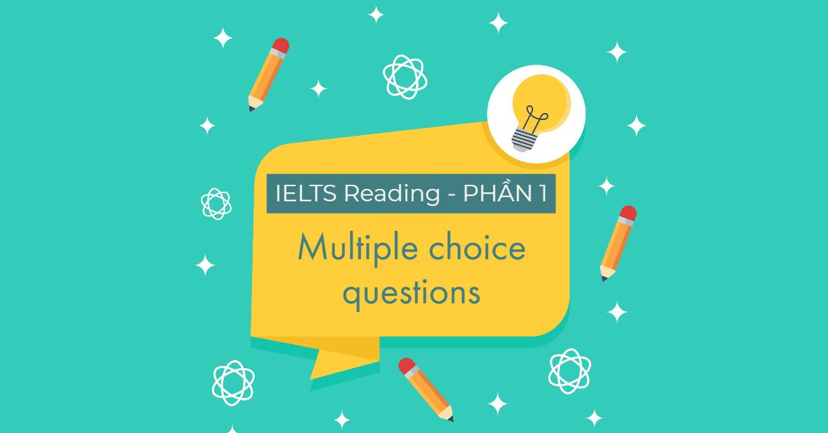 dạng câu hỏi trắc nghiệm (Multiple Choice Questions) trong bài thi IELTS Reading
